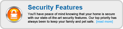 You'll have peace of mind knowing that your home is secure with our state-of-the-art security features. Our top priority has always been to keep your family and pet safe.